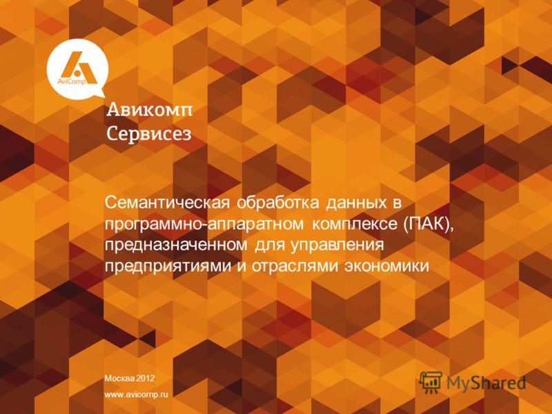 Москва 2012 www.avicomp.ru Семантическая обработка данных в программно-аппаратном комплексе (ПАК), предназначенном для управления предприятиями и отраслями экономики