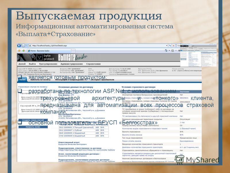 Выпускаемая продукция Информационная автоматизированная система «Выплата+Страхование» является готовым продуктом; разработана по технологии ASP.Net, с использованием трехуровневой архитектуры и «тонкого» клиента, предназначена для автоматизации всех