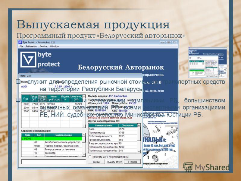 Выпускаемая продукция Программный продукт «Белорусский авторынок» служит для определения рыночной стоимости транспортных средств на территории Республики Беларусь; используется всеми страховыми компаниями РБ, большинством оценочных организаций РБ, вс