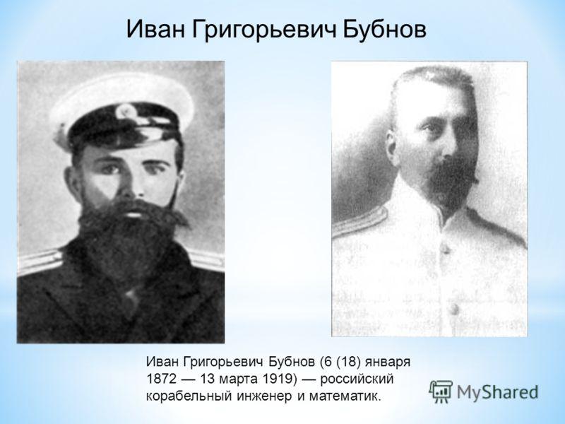 Иван Григорьевич Бубнов (6 (18) января 1872 13 марта 1919) российский корабельный инженер и математик. Иван Григорьевич Бубнов