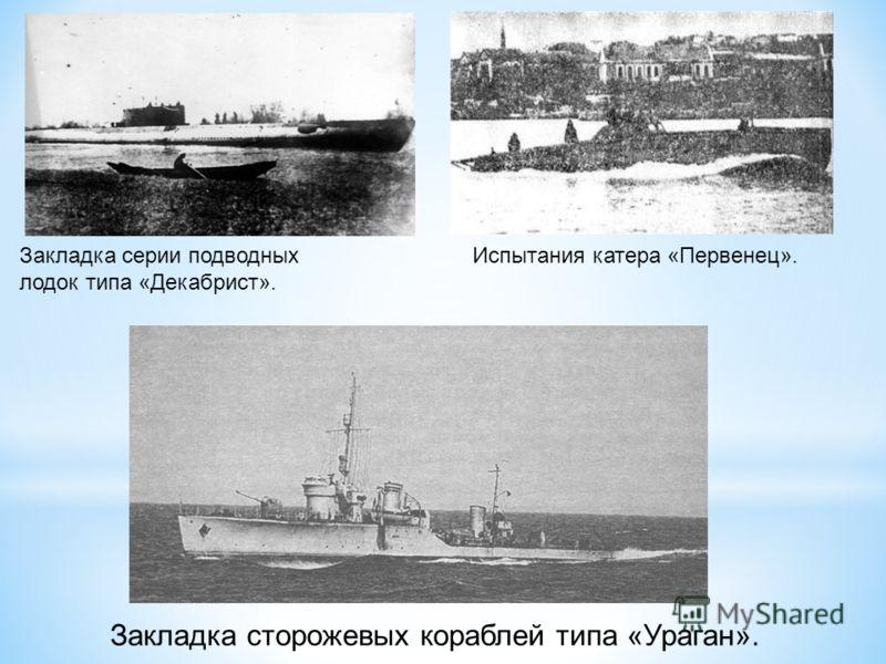 Закладка серии подводных лодок типа «Декабрист». Испытания катера «Первенец». Закладка сторожевых кораблей типа «Ураган».