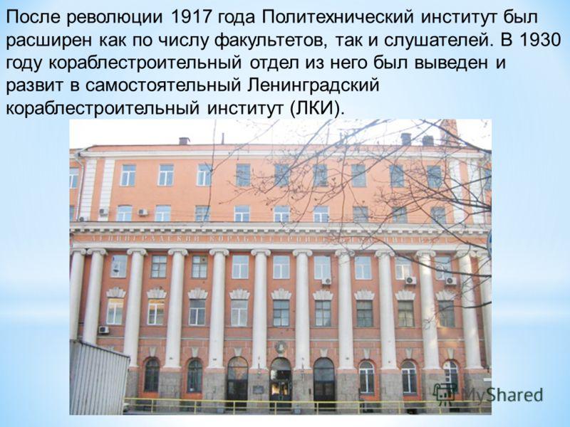 После революции 1917 года Политехнический институт был расширен как по числу факультетов, так и слушателей. В 1930 году кораблестроительный отдел из него был выведен и развит в самостоятельный Ленинградский кораблестроительный институт (ЛКИ).
