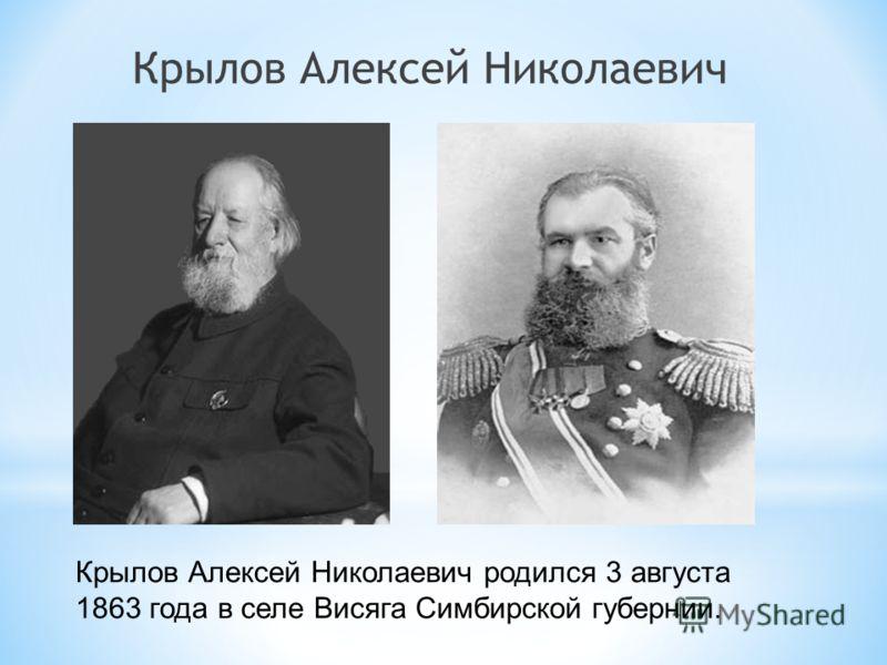 Крылов Алексей Николаевич Крылов Алексей Николаевич родился 3 августа 1863 года в селе Висяга Симбирской губернии.