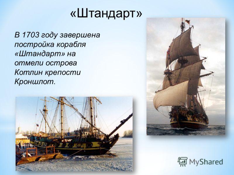 В 1703 году завершена постройка корабля «Штандарт» на отмели острова Котлин крепости Кроншлот. «Штандарт»