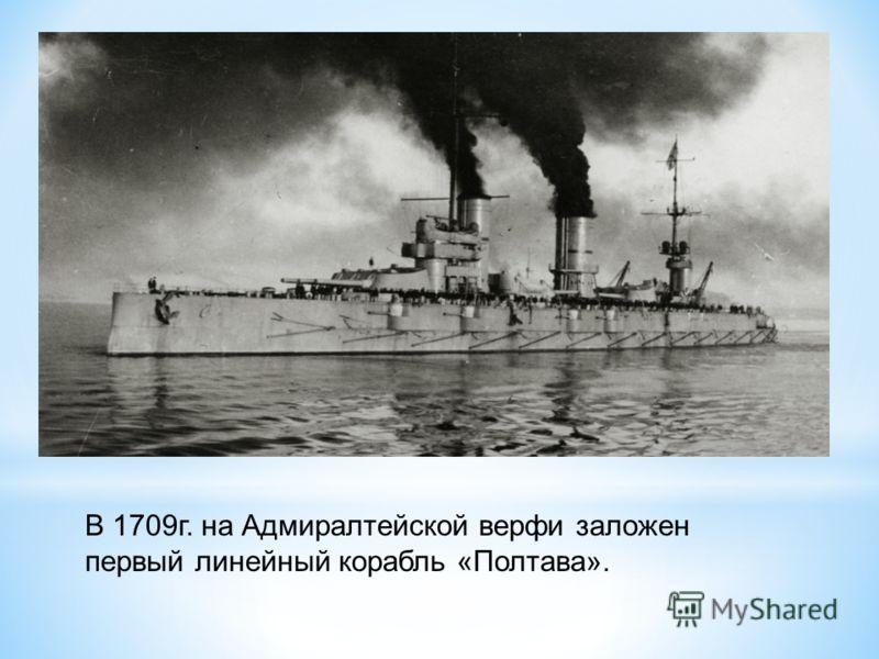 В 1709г. на Адмиралтейской верфи заложен первый линейный корабль «Полтава».