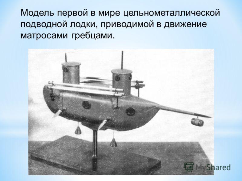 Модель первой в мире цельнометаллической подводной лодки, приводимой в движение матросами гребцами.