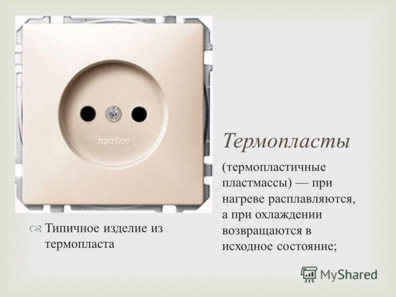 Термопласты Типичное изделие из термопласта ( термопластичные пластмассы ) при нагреве расплавляются, а при охлаждении возвращаются в исходное состояние ;
