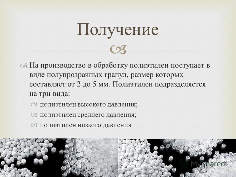 На производство в обработку полиэтилен поступает в виде полупрозрачных гранул, размер которых составляет от 2 до 5 мм. Полиэтилен подразделяется на три вида : полиэтилен высокого давления ; полиэтилен среднего давления ; полиэтилен низкого давления.