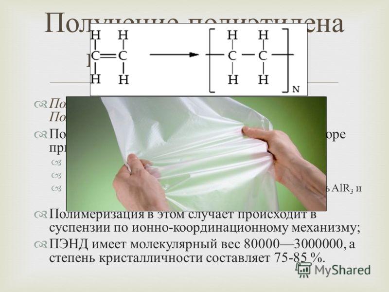 Полиэтилен низкого давления ( ПЭНД ) или Полиэтилен высокой плотности ( ПЭВП ); Получают в автоклавном или трубчатом реакторе при следующих условиях : температура 120150°C; давление ниже 0.1 2 МПа ; присутствие катализатора ( например, специальная см