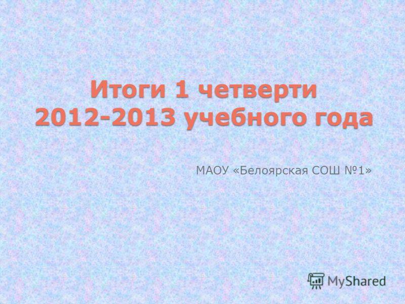 Итоги 1 четверти 2012-2013 учебного года МАОУ «Белоярская СОШ 1»