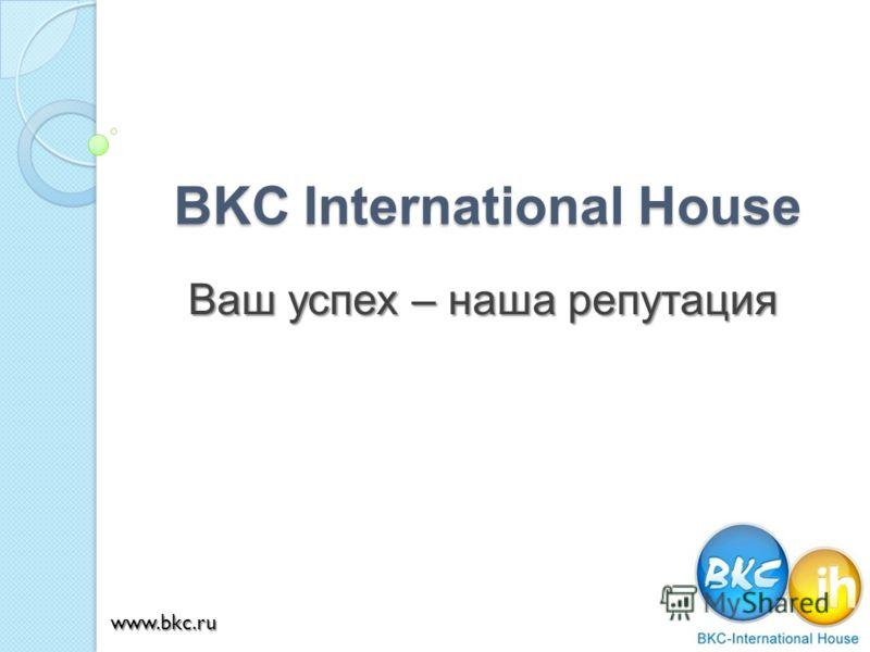 BKC International House Ваш успех – наша репутация www.bkc.ru