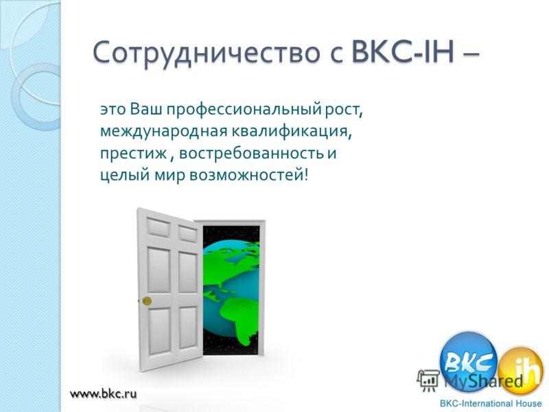 Сотрудничество с BKC-IH – это Ваш профессиональный рост, международная квалификация, престиж, востребованность и целый мир возможностей ! www.bkc.ru