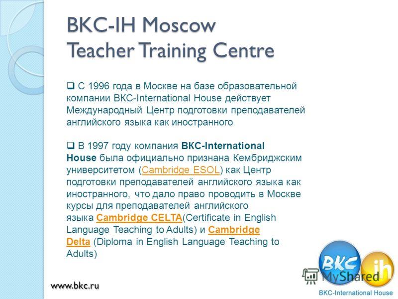 BKC-IH Moscow Teacher Training Centre С 1996 года в Москве на базе образовательной компании ВКС-International House действует Международный Центр подготовки преподавателей английского языка как иностранного В 1997 году компания ВКС-International Hous