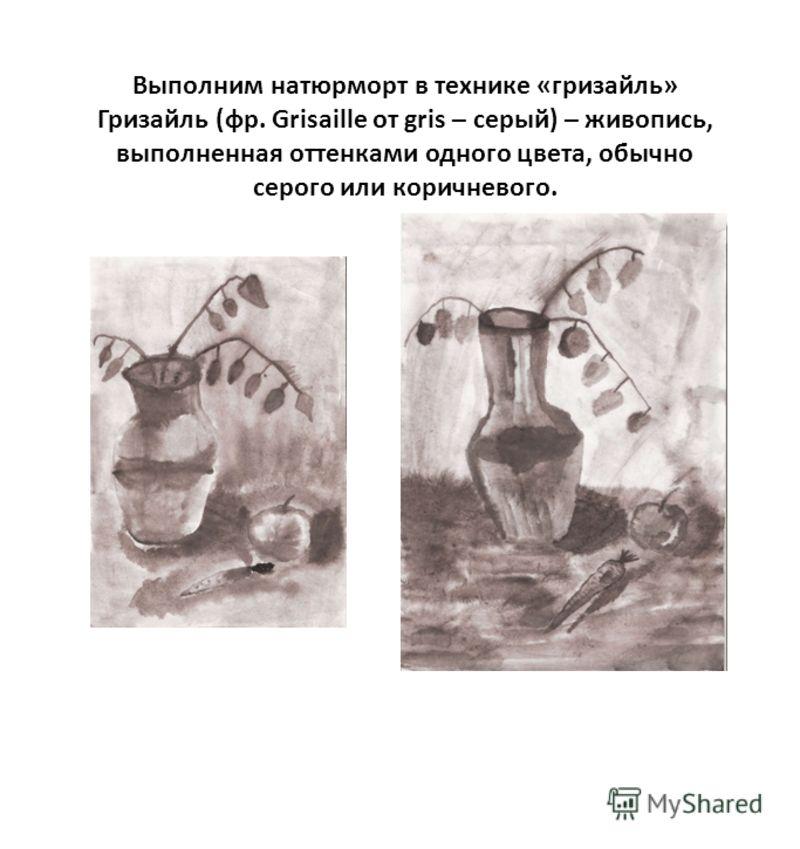 Выполним натюрморт в технике «гризайль» Гризайль (фр. Grisaille от gris – серый) – живопись, выполненная оттенками одного цвета, обычно серого или коричневого.