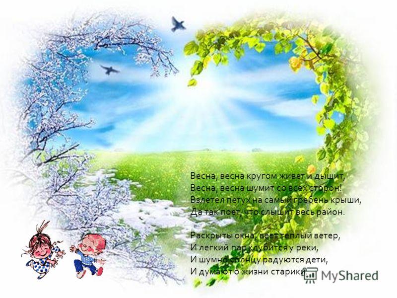 Весна, весна кругом живет и дышит, Весна, весна шумит со всех сторон! Взлетел петух на самый гребень крыши, Да так поет, что слышит весь район. Раскрыты окна, веет теплый ветер, И легкий пар клубится у реки, И шумно солнцу радуются дети, И думают о ж