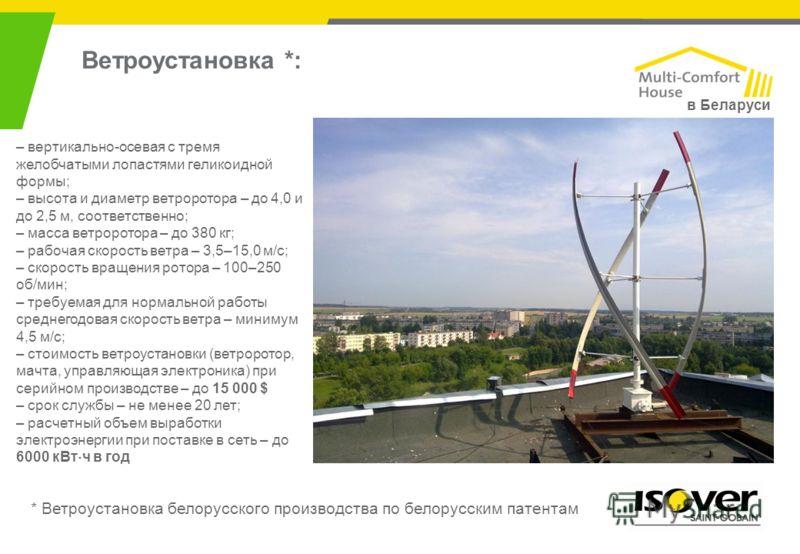 Ветроустановка *: – вертикально-осевая с тремя желобчатыми лопастями геликоидной формы; – высота и диаметр ветроротора – до 4,0 и до 2,5 м, соответственно; – масса ветроротора – до 380 кг; – рабочая скорость ветра – 3,5–15,0 м/с; – скорость вращения