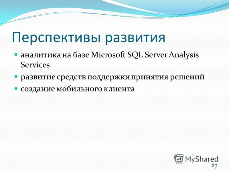 Перспективы развития аналитика на базе Microsoft SQL Server Analysis Services развитие средств поддержки принятия решений создание мобильного клиента 27