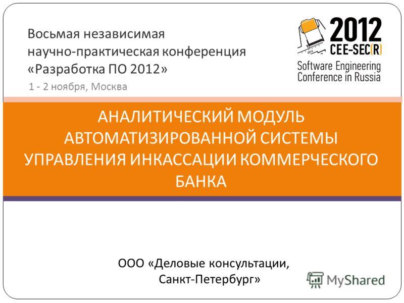 Восьмая независимая научно-практическая конференция «Разработка ПО 2012» 1 - 2 ноября, Москва АНАЛИТИЧЕСКИЙ МОДУЛЬ АВТОМАТИЗИРОВАННОЙ СИСТЕМЫ УПРАВЛЕНИЯ ИНКАССАЦИИ КОММЕРЧЕСКОГО БАНКА ООО «Деловые консультации, Санкт-Петербург»