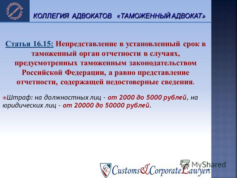 Статья 16.15: Непредставление в установленный срок в таможенный орган отчетности в случаях, предусмотренных таможенным законодательством Российской Федерации, а равно представление отчетности, содержащей недостоверные сведения. Штраф: на должностных