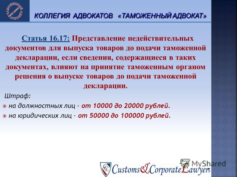 17 Статья 16.17: Представление недействительных документов для выпуска товаров до подачи таможенной декларации, если сведения, содержащиеся в таких документах, влияют на принятие таможенным органом решения о выпуске товаров до подачи таможенной декла