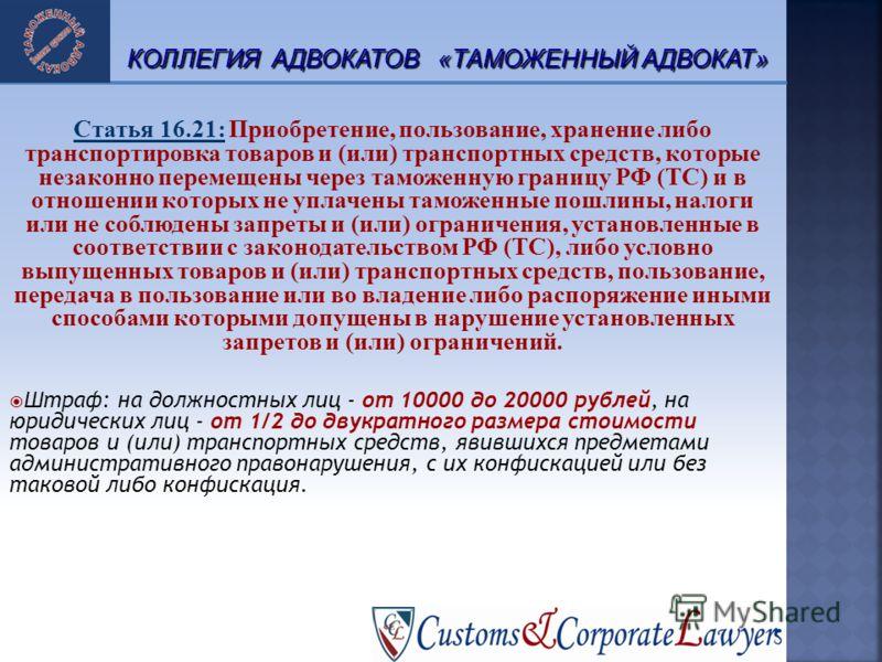 18 Статья 16.21: Приобретение, пользование, хранение либо транспортировка товаров и (или) транспортных средств, которые незаконно перемещены через таможенную границу РФ (ТС) и в отношении которых не уплачены таможенные пошлины, налоги или не соблюден