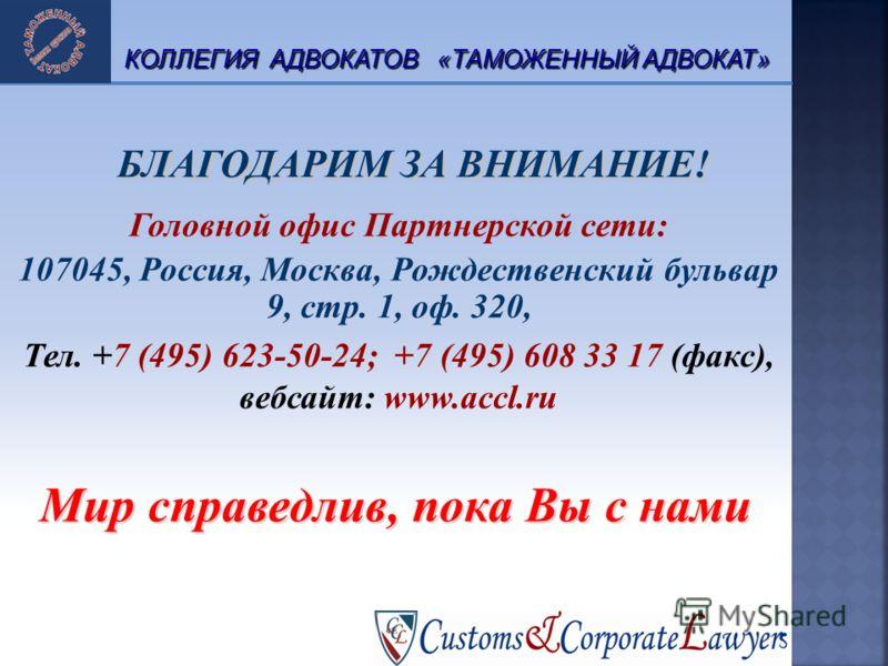БЛАГОДАРИМ ЗА ВНИМАНИЕ! Головной офис Партнерской сети: 107045, Россия, Москва, Рождественский бульвар 9, cтр. 1, оф. 320, Тел. +7 (495) 623-50-24; +7 (495) 608 33 17 (факс), вебсайт: www.accl.ru 26 КОЛЛЕГИЯ АДВОКАТОВ «ТАМОЖЕННЫЙ АДВОКАТ» Мир справед