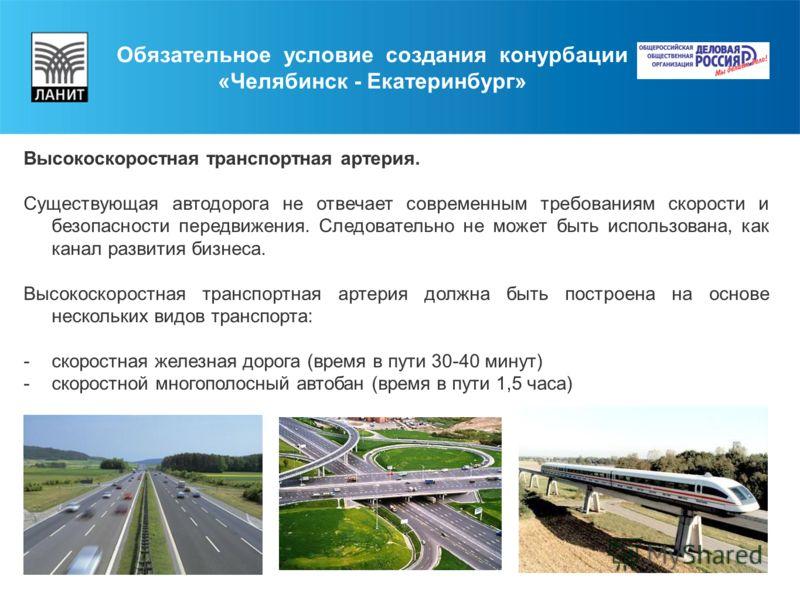 Обязательное условие создания конурбации «Челябинск - Екатеринбург» Высокоскоростная транспортная артерия. Существующая автодорога не отвечает современным требованиям скорости и безопасности передвижения. Следовательно не может быть использована, как