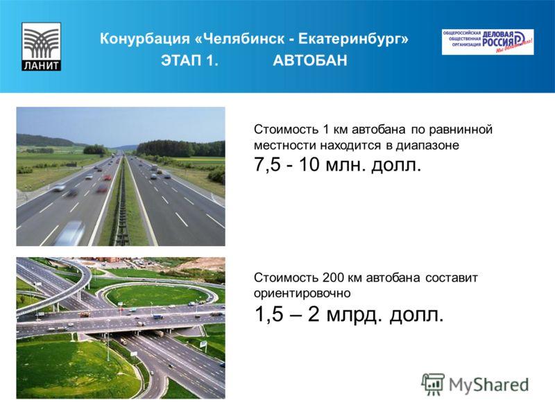 Конурбация «Челябинск - Екатеринбург» ЭТАП 1. АВТОБАН Стоимость 1 км автобана по равнинной местности находится в диапазоне 7,5 - 10 млн. долл. Стоимость 200 км автобана составит ориентировочно 1,5 – 2 млрд. долл.