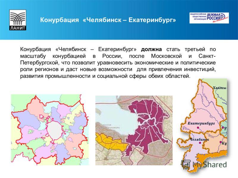 Конурбация «Челябинск – Екатеринбург» должна стать третьей по масштабу конурбацией в России, после Московской и Санкт- Петербургской, что позволит уравновесить экономические и политические роли регионов и даст новые возможности для привлечения инвест