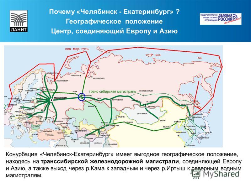 Почему «Челябинск - Екатеринбург» ? Географическое положение Центр, соединяющий Европу и Азию Конурбация «Челябинск-Екатеринбург» имеет выгодное географическое положение, находясь на транссибирской железнодорожной магистрали, соединяющей Европу и Ази