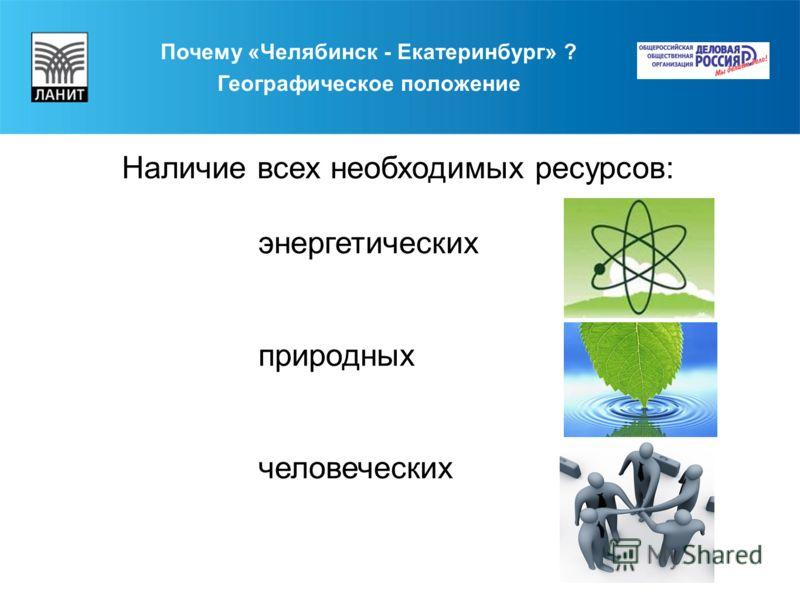 Почему «Челябинск - Екатеринбург» ? Географическое положение Наличие всех необходимых ресурсов: энергетических природных человеческих