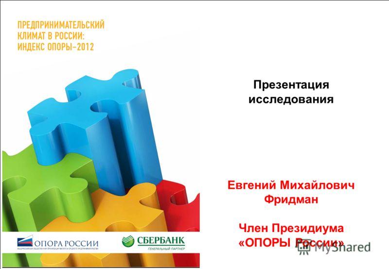 Презентация исследования Евгений Михайлович Фридман Член Президиума «ОПОРЫ России»
