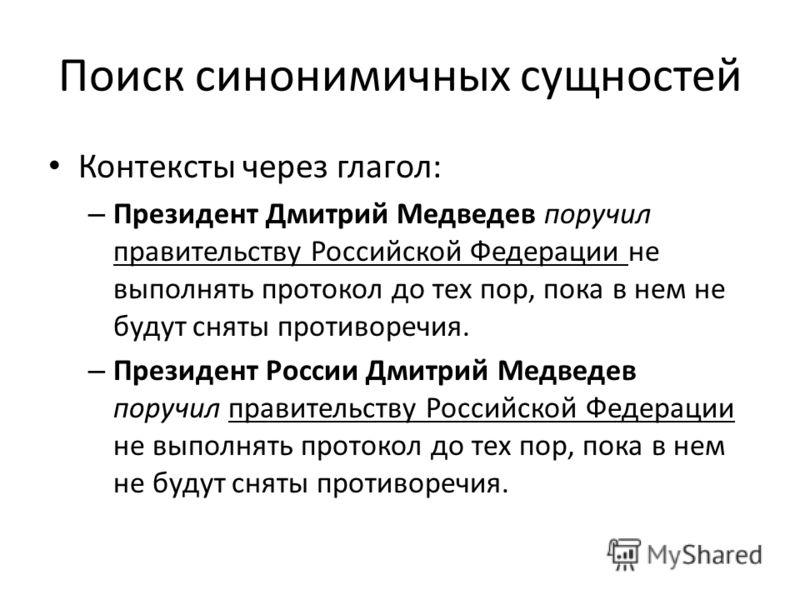 Поиск синонимичных сущностей Контексты через глагол: – Президент Дмитрий Медведев поручил правительству Российской Федерации не выполнять протокол до тех пор, пока в нем не будут сняты противоречия. – Президент России Дмитрий Медведев поручил правите
