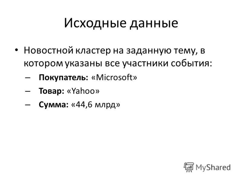 Исходные данные Новостной кластер на заданную тему, в котором указаны все участники события: – Покупатель: «Microsoft» – Товар: «Yahoo» – Сумма: «44,6 млрд»