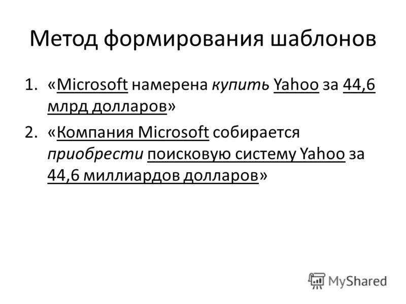 Метод формирования шаблонов 1.«Microsoft намерена купить Yahoo за 44,6 млрд долларов» 2.«Компания Microsoft собирается приобрести поисковую систему Yahoo за 44,6 миллиардов долларов»