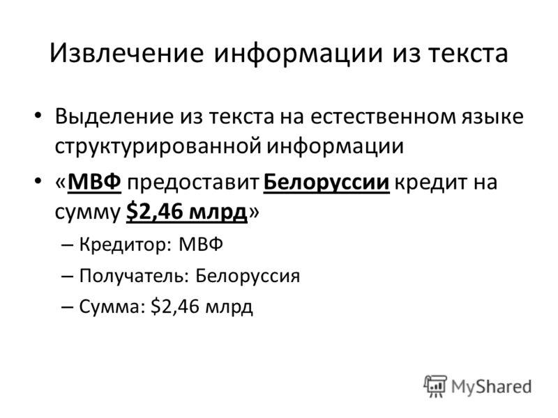 Извлечение информации из текста Выделение из текста на естественном языке структурированной информации «МВФ предоставит Белоруссии кредит на сумму $2,46 млрд» – Кредитор: МВФ – Получатель: Белоруссия – Сумма: $2,46 млрд