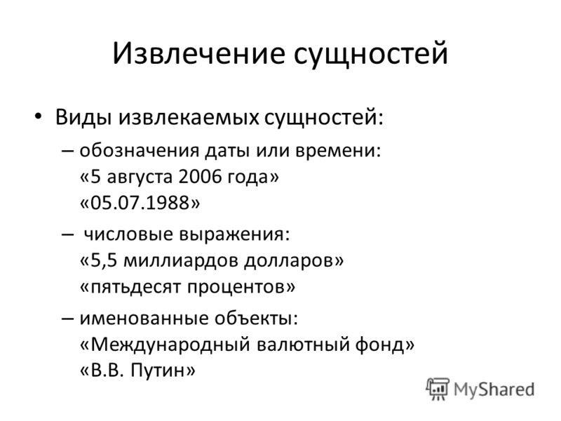 Извлечение сущностей Виды извлекаемых сущностей: – обозначения даты или времени: «5 августа 2006 года» «05.07.1988» – числовые выражения: «5,5 миллиардов долларов» «пятьдесят процентов» – именованные объекты: «Международный валютный фонд» «В.В. Путин