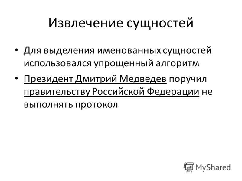 Извлечение сущностей Для выделения именованных сущностей использовался упрощенный алгоритм Президент Дмитрий Медведев поручил правительству Российской Федерации не выполнять протокол