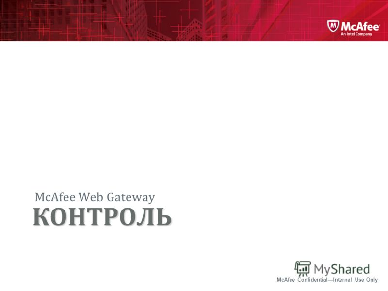 McAfee ConfidentialInternal Use Only McAfee Web Gateway КОНТРОЛЬ