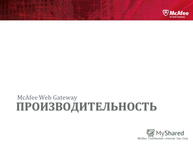 McAfee ConfidentialInternal Use Only McAfee Web Gateway ПРОИЗВОДИТЕЛЬНОСТЬ