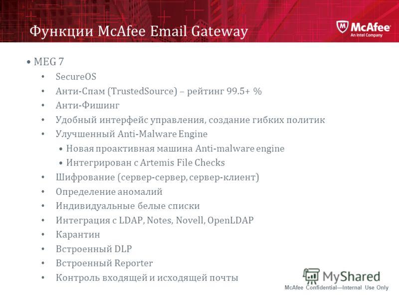 McAfee ConfidentialInternal Use Only Функции McAfee Email Gateway MEG 7 SecureOS Анти-Спам (TrustedSource) – рейтинг 99.5+ % Анти-Фишинг Удобный интерфейс управления, создание гибких политик Улучшенный Anti-Malware Engine Новая проактивная машина Ant