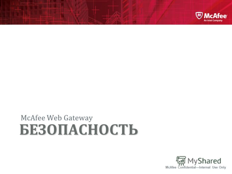 McAfee ConfidentialInternal Use Only McAfee Web Gateway БЕЗОПАСНОСТЬ