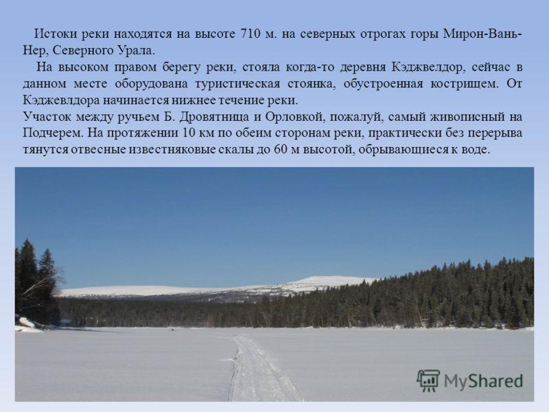 Истоки реки находятся на высоте 710 м. на северных отрогах горы Мирон-Вань- Нер, Северного Урала. На высоком правом берегу реки, стояла когда-то деревня Кэджвелдор, сейчас в данном месте оборудована туристическая стоянка, обустроенная кострищем. От К