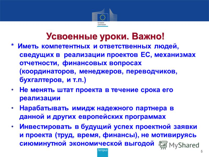 * Иметь компетентных и ответственных людей, сведущих в реализации проектов ЕС, механизмах отчетности, финансовых вопросах (координаторов, менеджеров, переводчиков, бухгалтеров, и т.п.) Не менять штат проекта в течение срока его реализации Нарабатыват