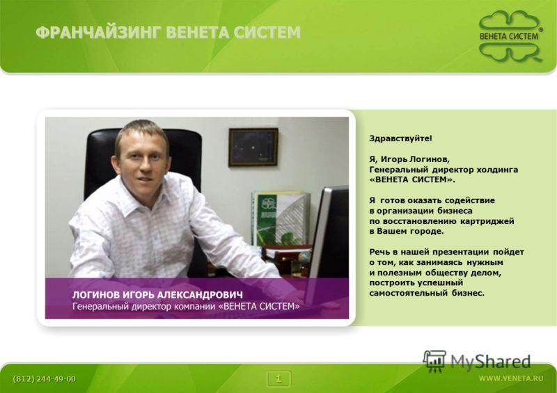 Здравствуйте! Я, Игорь Логинов, Генеральный директор холдинга «ВЕНЕТА СИСТЕМ». Я готов оказать содействие в организации бизнеса по восстановлению картриджей в Вашем городе. Речь в нашей презентации пойдет о том, как занимаясь нужным и полезным общест