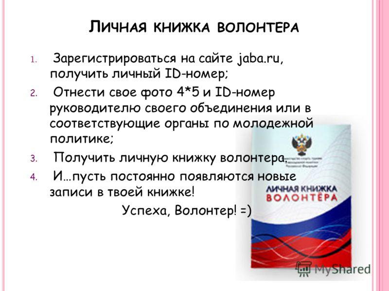 Л ИЧНАЯ КНИЖКА ВОЛОНТЕРА 1. Зарегистрироваться на сайте jaba.ru, получить личный ID-номер; 2. Отнести свое фото 4*5 и ID-номер руководителю своего объединения или в соответствующие органы по молодежной политике; 3. Получить личную книжку волонтера. 4