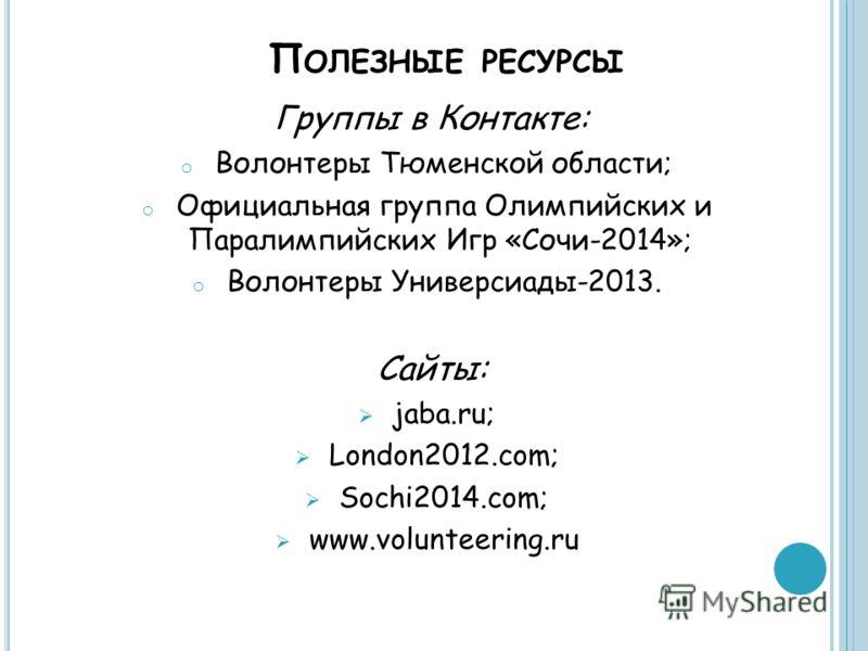 П ОЛЕЗНЫЕ РЕСУРСЫ Группы в Контакте: o Волонтеры Тюменской области; o Официальная группа Олимпийских и Паралимпийских Игр «Сочи-2014»; o Волонтеры Универсиады-2013. Сайты: jaba.ru; London2012.com; Sochi2014.com; www.volunteering.ru