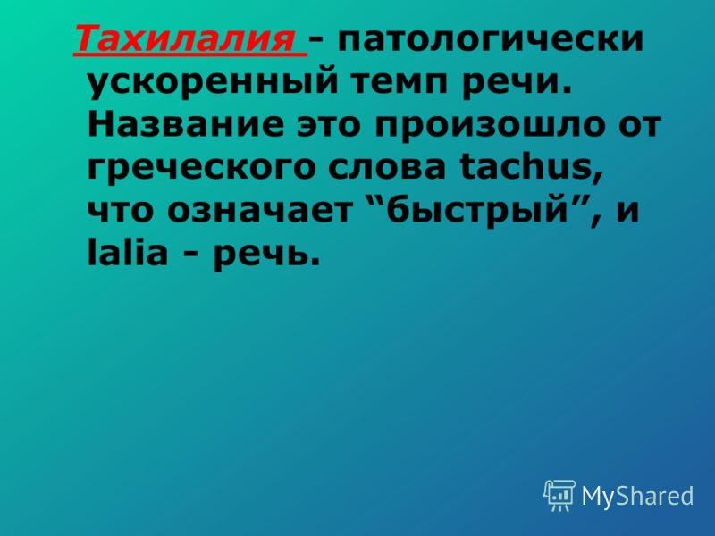 Тахилалия - патологически ускоренный темп речи. Название это произошло от греческого слова tachus, что означает быстрый, и lalia - речь.