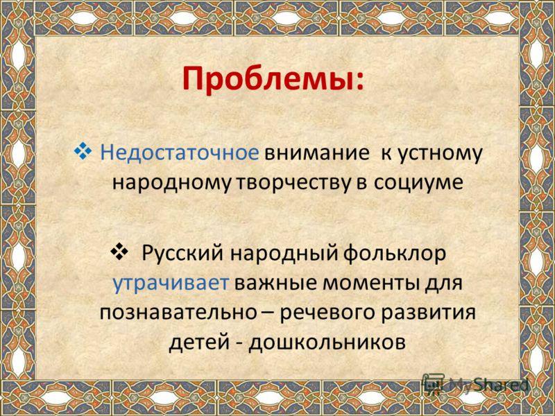 Проблемы: Недостаточное внимание к устному народному творчеству в социуме Русский народный фольклор утрачивает важные моменты для познавательно – речевого развития детей - дошкольников