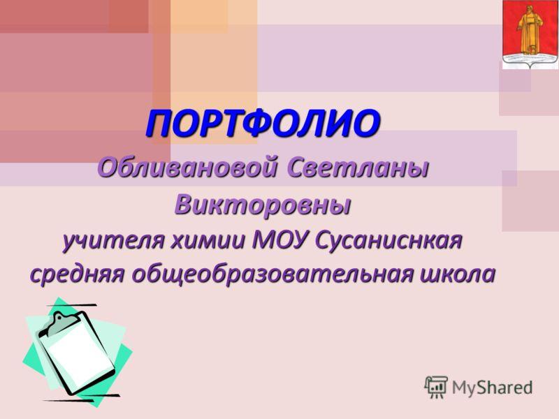 ПОРТФОЛИО Обливановой Светланы Викторовны учителя химии МОУ Сусаниснкая средняя общеобразовательная школа